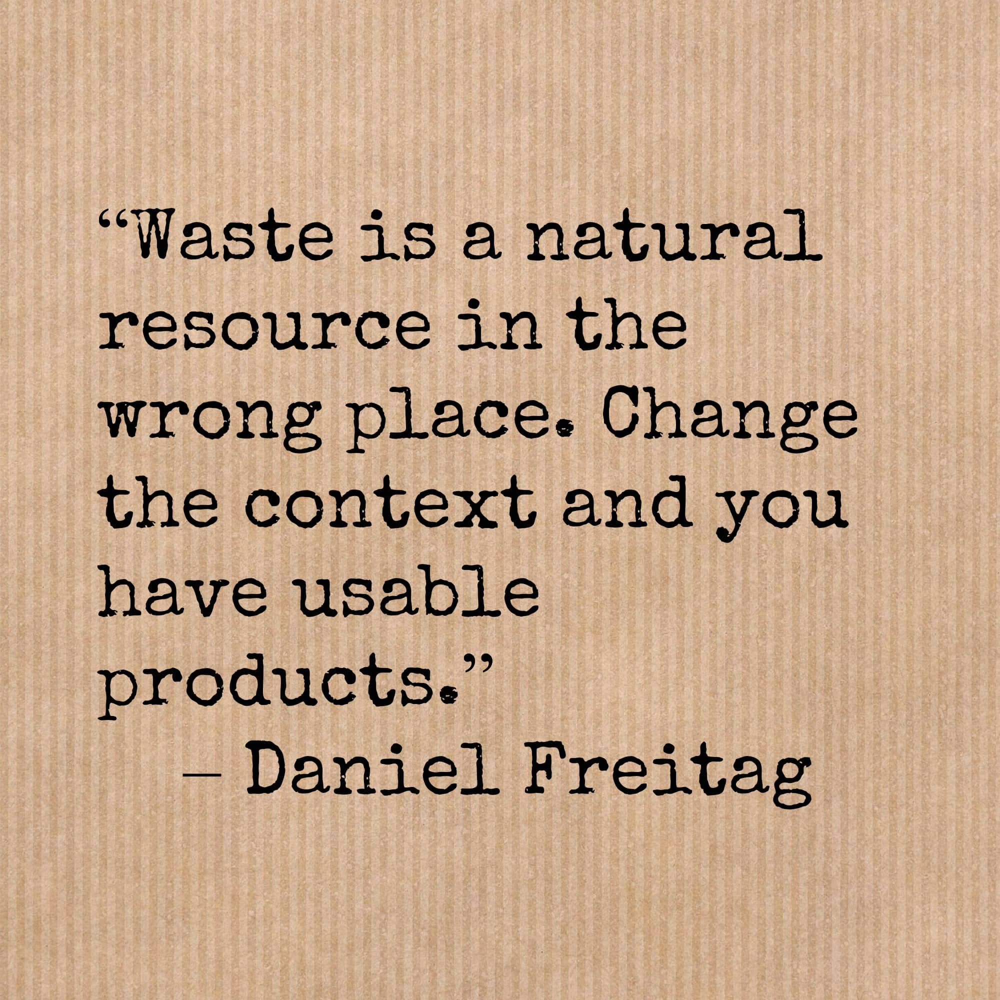 """Waste is a natural resource in the wrong place. Change the context and you have usable products."" – Daniel Freitag"